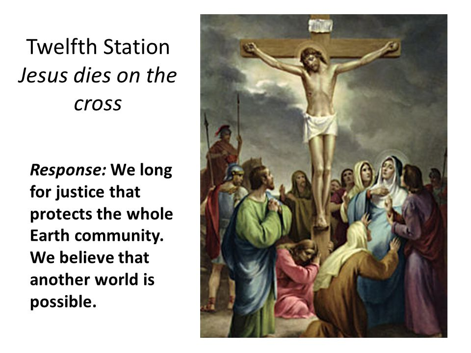 Twelfth Station Jesus dies on the cross Response: We long for justice that protects the whole Earth community.