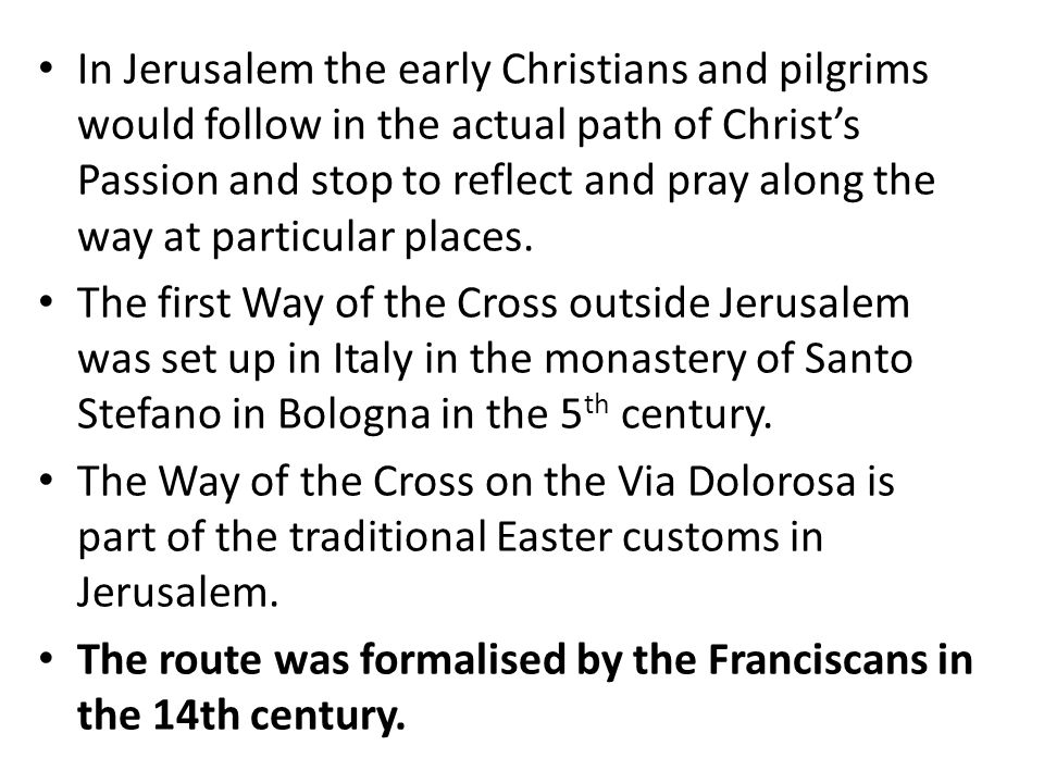 In Jerusalem the early Christians and pilgrims would follow in the actual path of Christ's Passion and stop to reflect and pray along the way at particular places.
