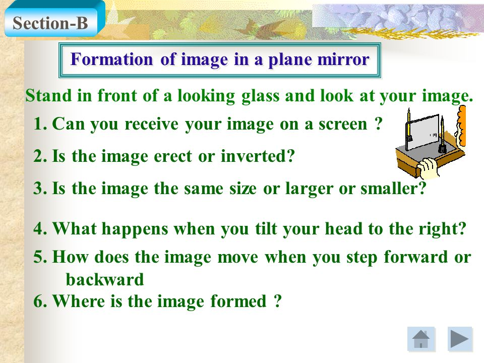 Formation of image in a plane mirror Stand in front of a looking glass and look at your image. 2. Is the image erect or inverted? Section-B 1. Can you