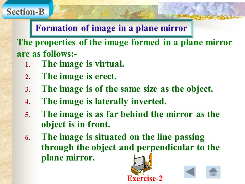 Formation of image in a plane mirror The properties of the image formed in a plane mirror are as follows:- 1. The image is virtual. 2. The image is er