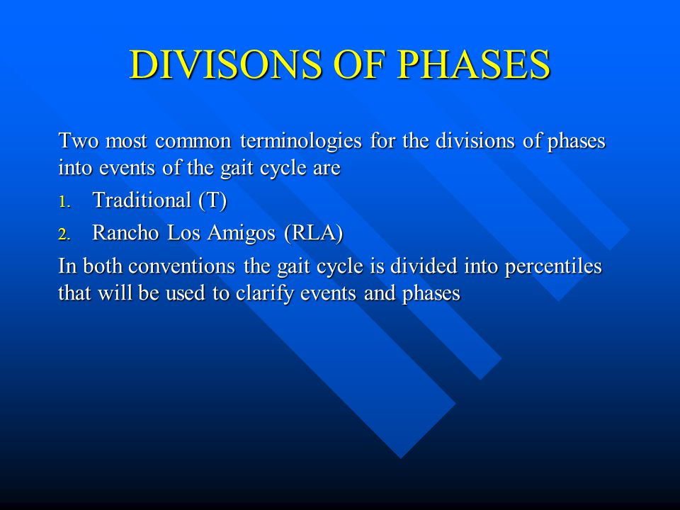 DIVISONS OF PHASES Two most common terminologies for the divisions of phases into events of the gait cycle are 1. Traditional (T) 2. Rancho Los Amigos