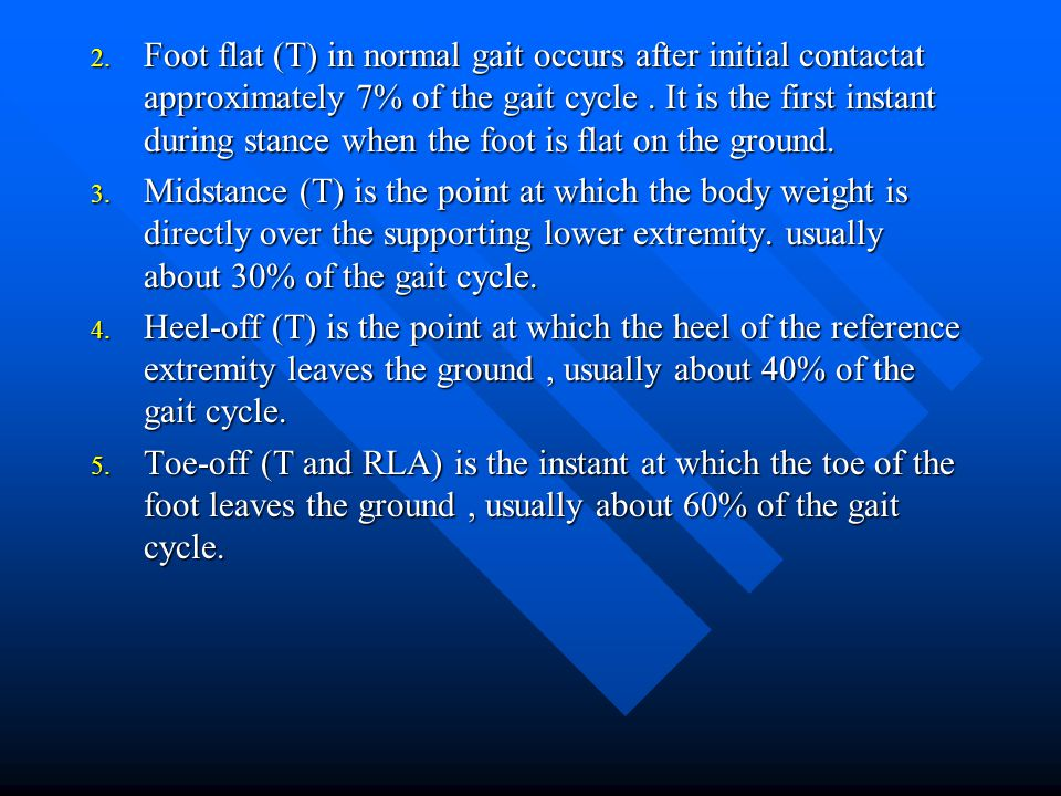 2. Foot flat (T) in normal gait occurs after initial contactat approximately 7% of the gait cycle. It is the first instant during stance when the foot