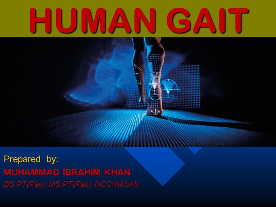 HUMAN GAIT Prepared by: MUHAMMAD IBRAHIM KHAN BS.PT(Pak), MS.PT(Pak), NCC(AKUH)