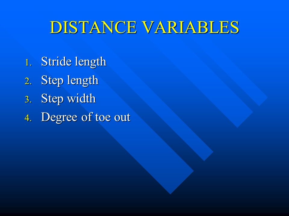 DISTANCE VARIABLES 1. Stride length 2. Step length 3. Step width 4. Degree of toe out