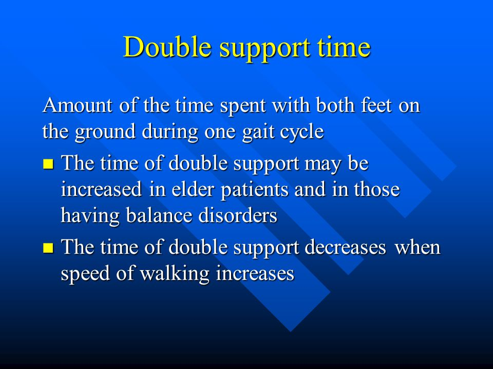 Double support time Amount of the time spent with both feet on the ground during one gait cycle The time of double support may be increased in elder p