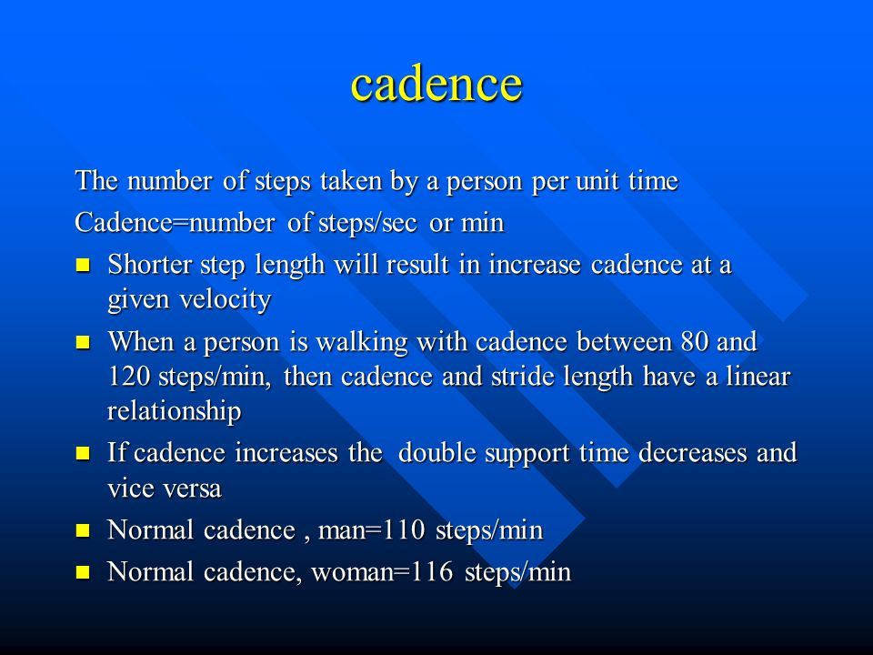 cadence The number of steps taken by a person per unit time Cadence=number of steps/sec or min Shorter step length will result in increase cadence at