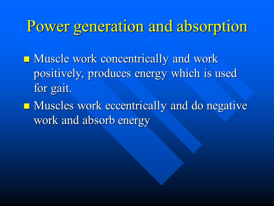 Power generation and absorption Muscle work concentrically and work positively, produces energy which is used for gait. Muscle work concentrically and