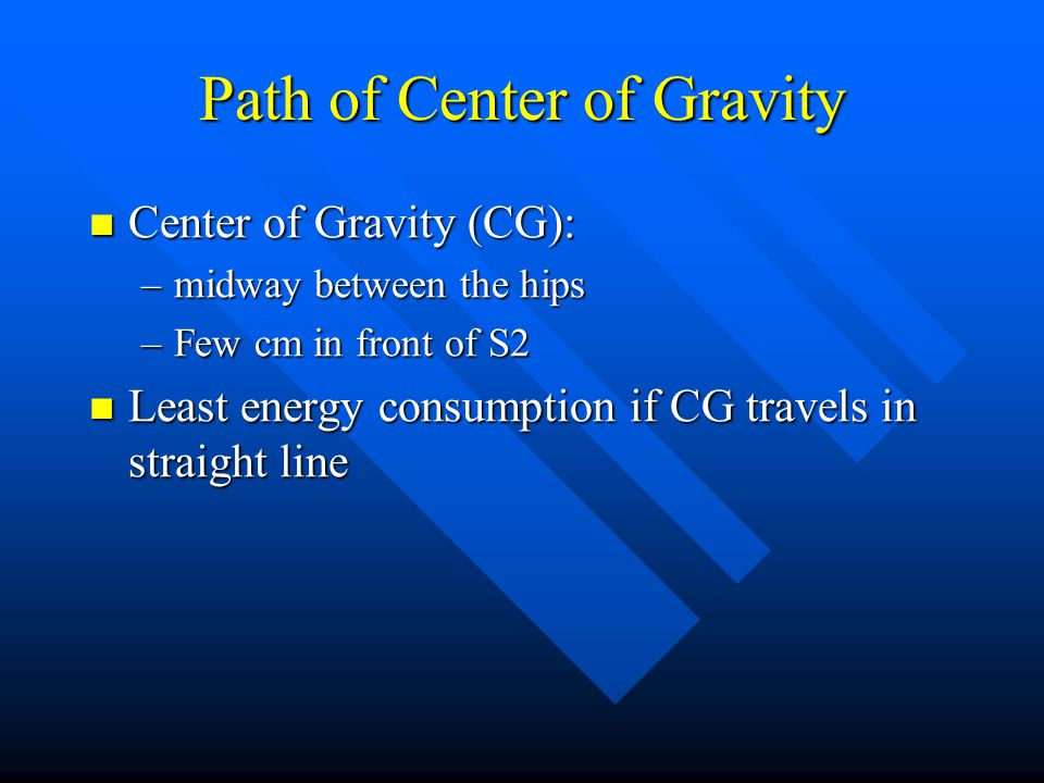 Path of Center of Gravity Center of Gravity (CG): Center of Gravity (CG): –midway between the hips –Few cm in front of S2 Least energy consumption if