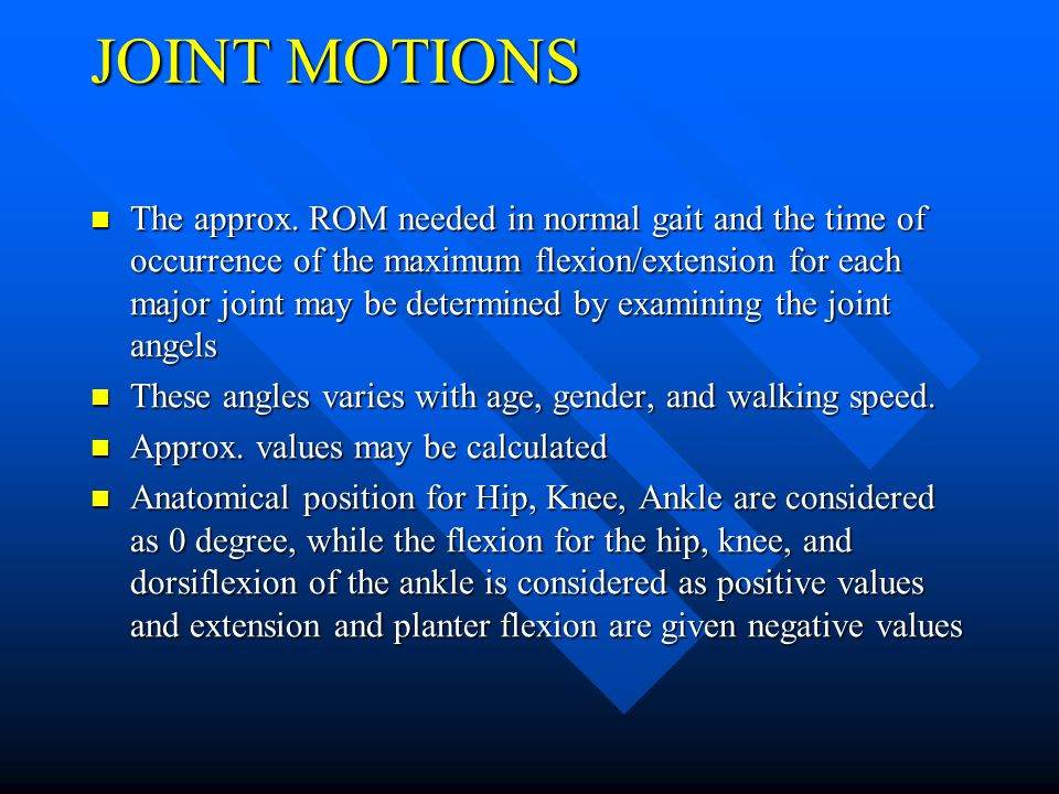 JOINT MOTIONS The approx. ROM needed in normal gait and the time of occurrence of the maximum flexion/extension for each major joint may be determined