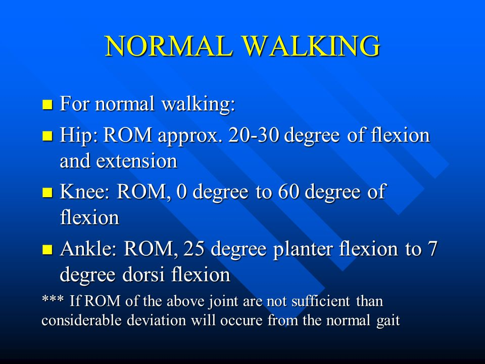 NORMAL WALKING For normal walking: For normal walking: Hip: ROM approx. 20-30 degree of flexion and extension Hip: ROM approx. 20-30 degree of flexion