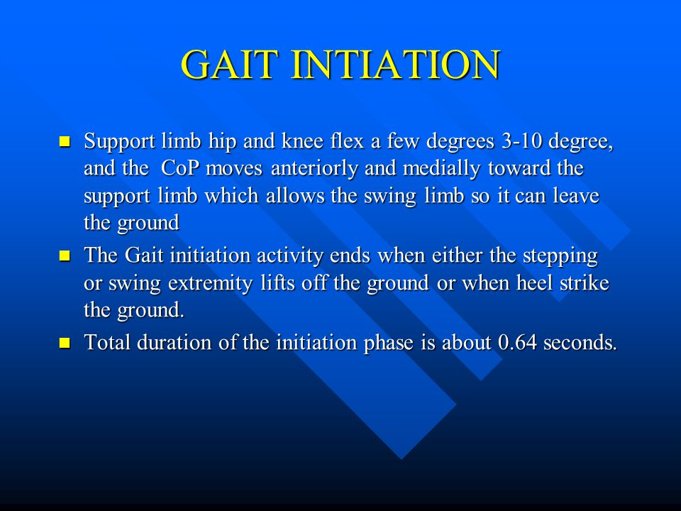 GAIT INTIATION Support limb hip and knee flex a few degrees 3-10 degree, and the CoP moves anteriorly and medially toward the support limb which allow