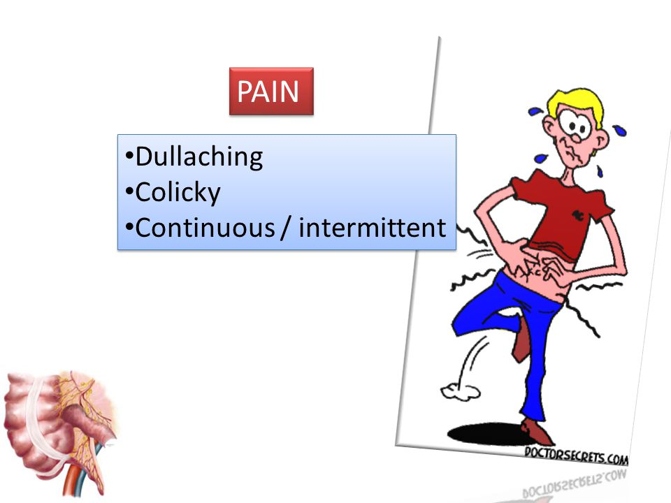 PAIN Dullaching Colicky Continuous / intermittent Dullaching Colicky Continuous / intermittent