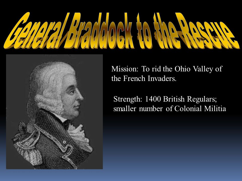 Mission: To rid the Ohio Valley of the French Invaders. Strength: 1400 British Regulars; smaller number of Colonial Militia