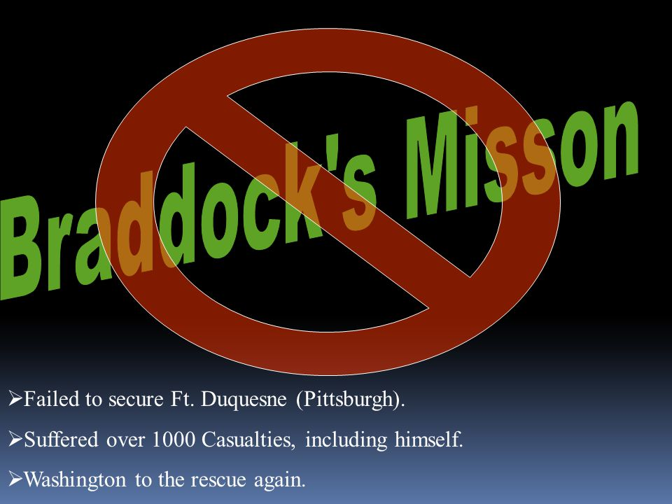  Failed to secure Ft. Duquesne (Pittsburgh).  Suffered over 1000 Casualties, including himself.  Washington to the rescue again.