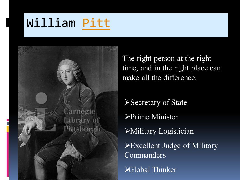 William PittPitt The right person at the right time, and in the right place can make all the difference.  Secretary of State  Prime Minister  Milit