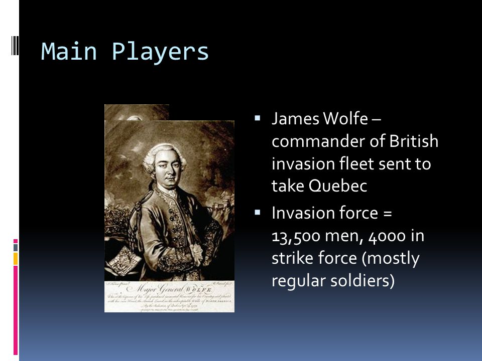 Main Players  James Wolfe – commander of British invasion fleet sent to take Quebec  Invasion force = 13,500 men, 4000 in strike force (mostly regul