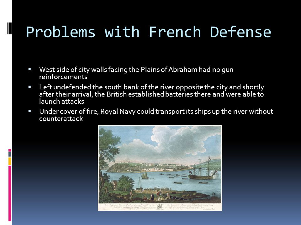 Problems with French Defense  West side of city walls facing the Plains of Abraham had no gun reinforcements  Left undefended the south bank of the river opposite the city and shortly after their arrival, the British established batteries there and were able to launch attacks  Under cover of fire, Royal Navy could transport its ships up the river without counterattack