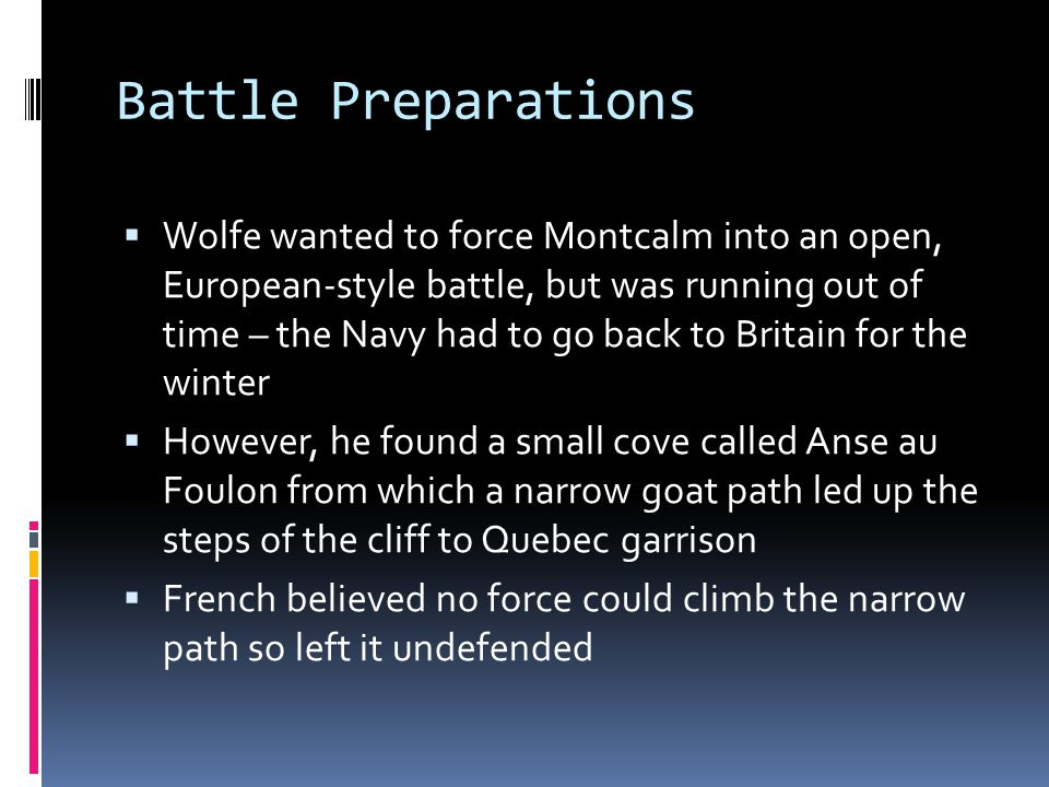 Battle Preparations  Wolfe wanted to force Montcalm into an open, European-style battle, but was running out of time – the Navy had to go back to Bri