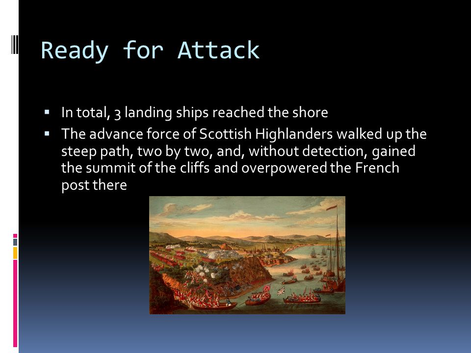 Ready for Attack  In total, 3 landing ships reached the shore  The advance force of Scottish Highlanders walked up the steep path, two by two, and, without detection, gained the summit of the cliffs and overpowered the French post there