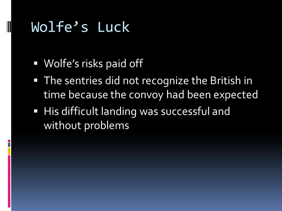 Wolfe's Luck  Wolfe's risks paid off  The sentries did not recognize the British in time because the convoy had been expected  His difficult landing was successful and without problems