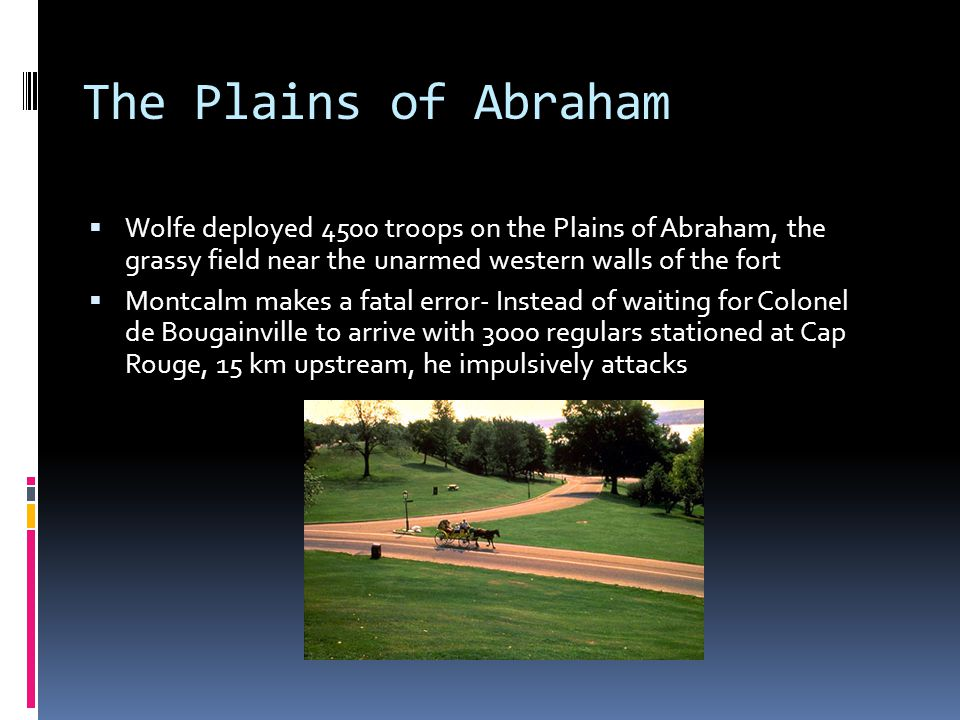 The Plains of Abraham  Wolfe deployed 4500 troops on the Plains of Abraham, the grassy field near the unarmed western walls of the fort  Montcalm ma