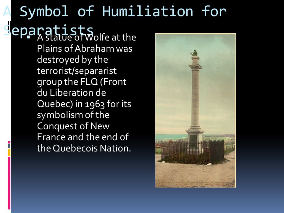 A Symbol of Humiliation for Separatists  A statue of Wolfe at the Plains of Abraham was destroyed by the terrorist/separarist group the FLQ (Front du