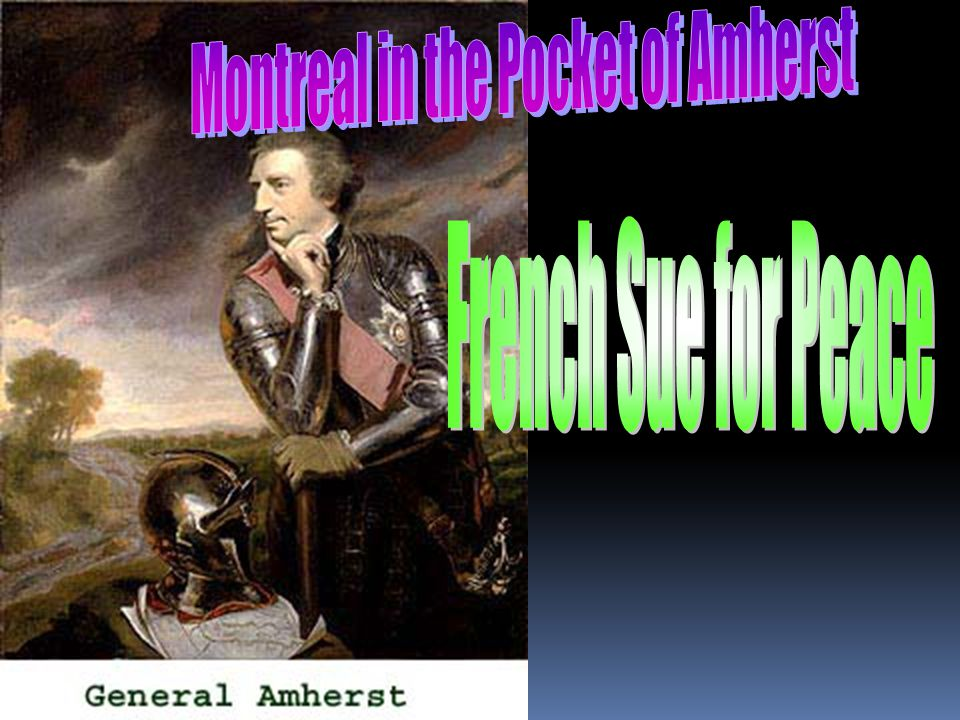  Jeffery Amherst is best known as one of the victors of the French and Indian War, when he conquered Louisbourg, Quebec City and Montreal.