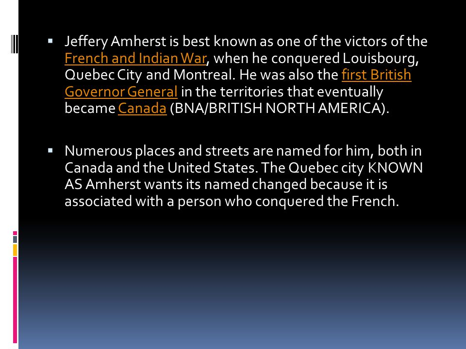  Jeffery Amherst is best known as one of the victors of the French and Indian War, when he conquered Louisbourg, Quebec City and Montreal.