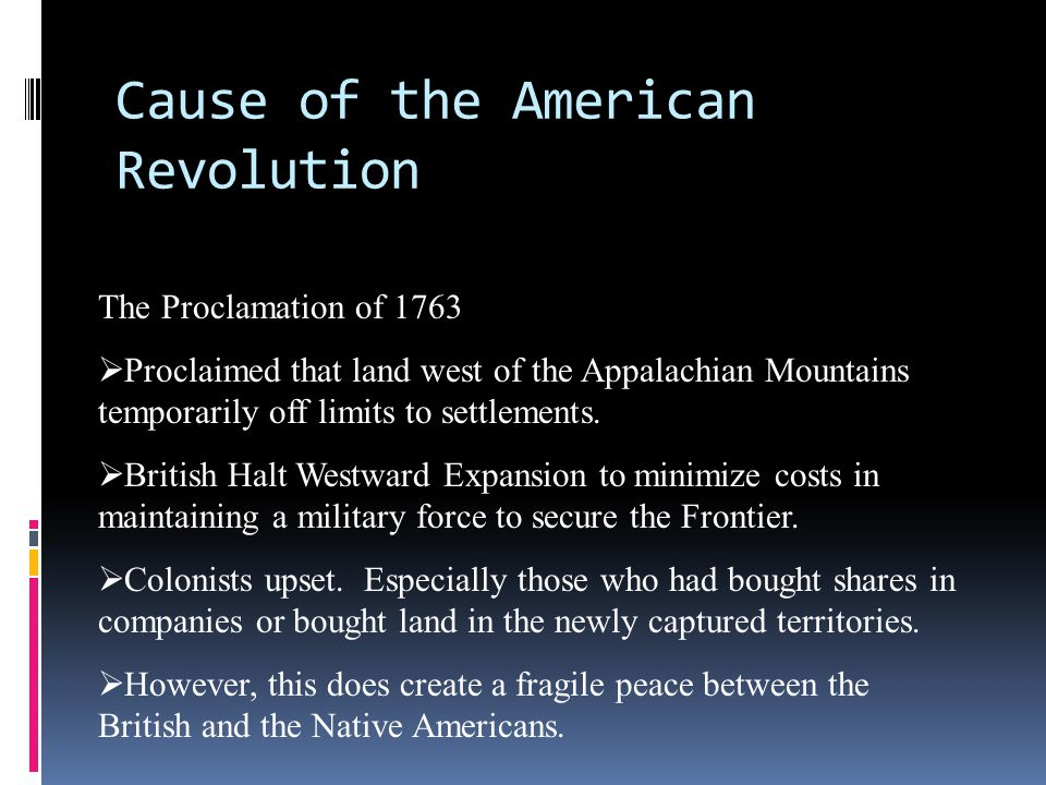 Cause of the American Revolution The Proclamation of 1763  Proclaimed that land west of the Appalachian Mountains temporarily off limits to settlemen