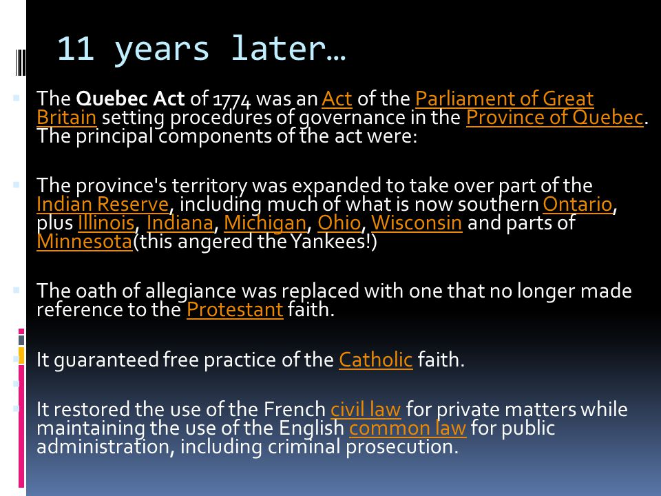 11 years later…  The Quebec Act of 1774 was an Act of the Parliament of Great Britain setting procedures of governance in the Province of Quebec.