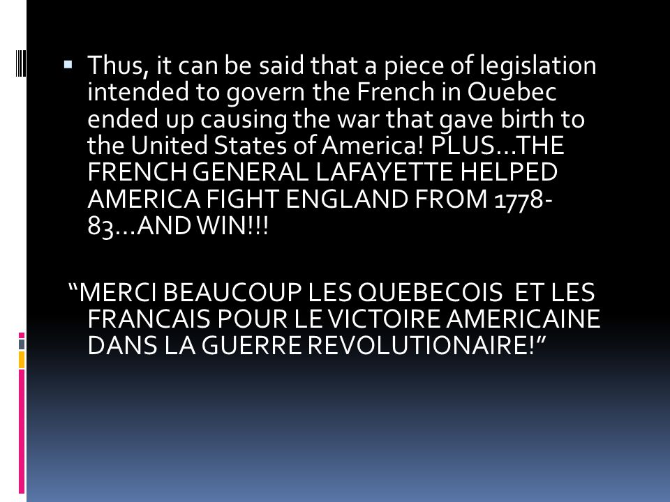  Thus, it can be said that a piece of legislation intended to govern the French in Quebec ended up causing the war that gave birth to the United Stat