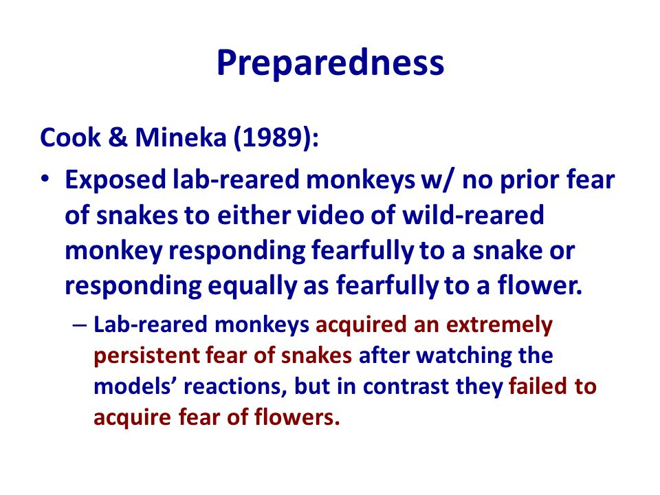 Preparedness Cook & Mineka (1989): Exposed lab-reared monkeys w/ no prior fear of snakes to either video of wild-reared monkey responding fearfully to