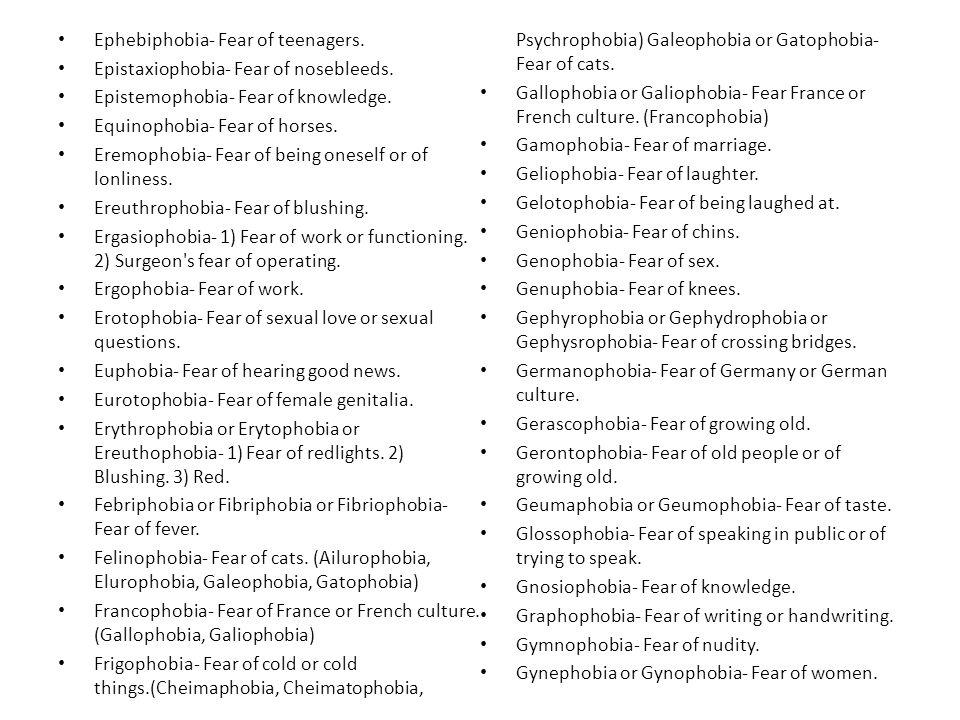 Ephebiphobia- Fear of teenagers.Epistaxiophobia- Fear of nosebleeds.