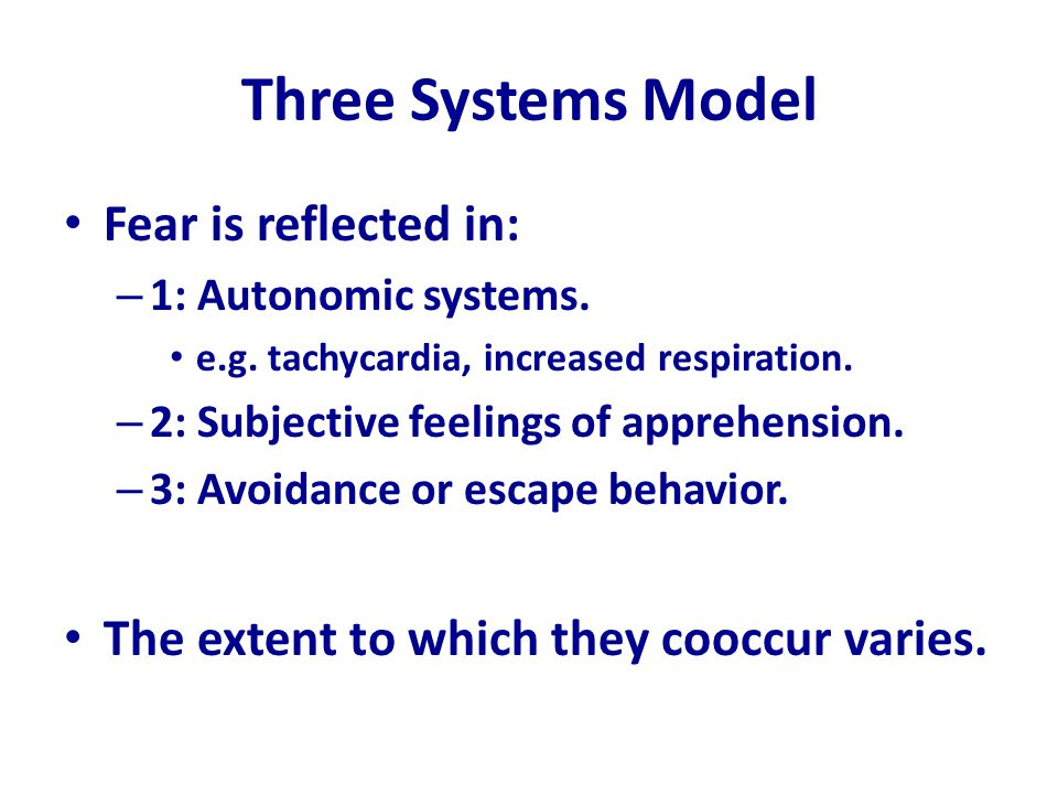 Three Systems Model Fear is reflected in: – 1: Autonomic systems. e.g. tachycardia, increased respiration. – 2: Subjective feelings of apprehension. –