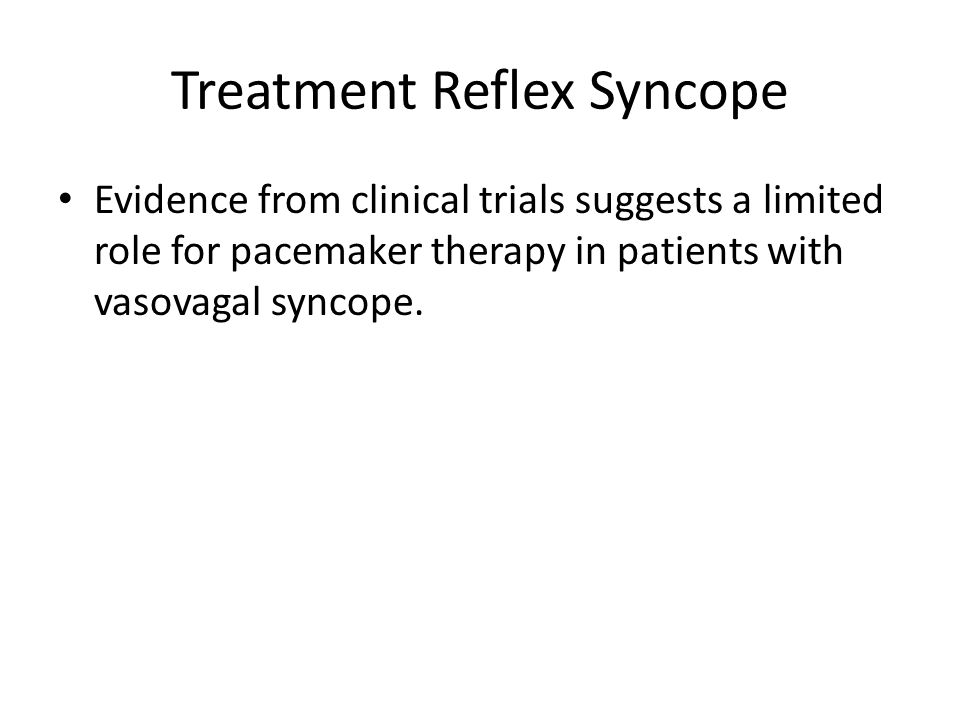 Treatment Reflex Syncope Evidence from clinical trials suggests a limited role for pacemaker therapy in patients with vasovagal syncope.