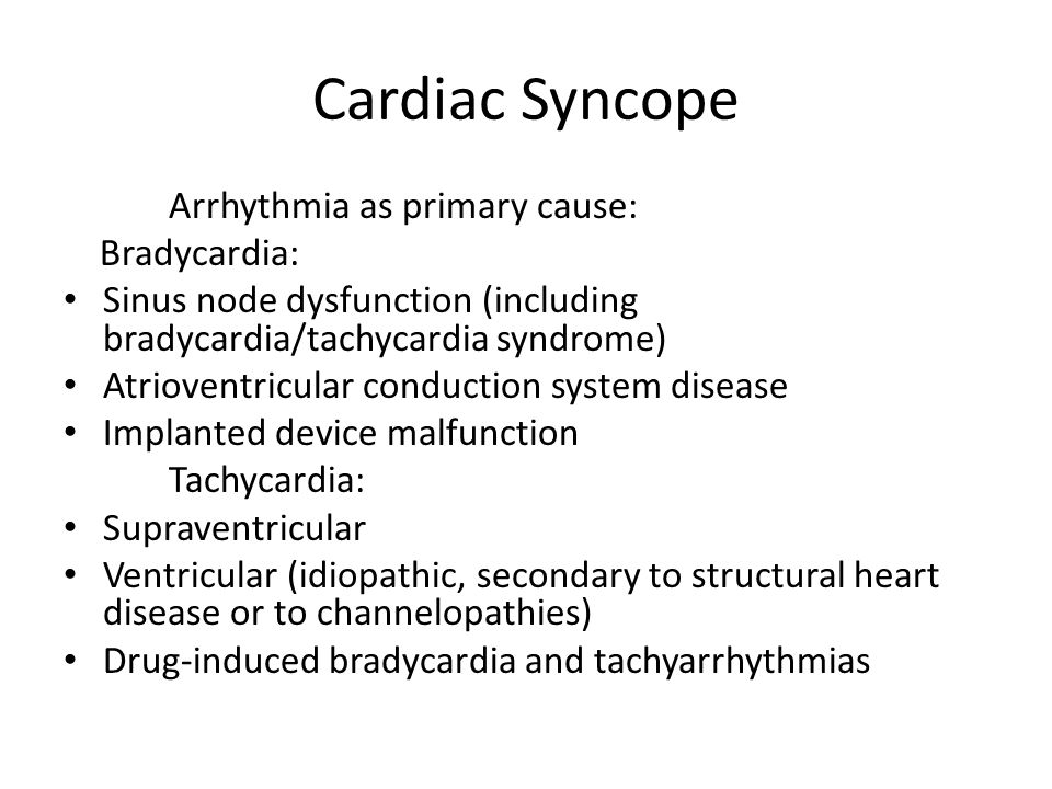 Cardiac Syncope Arrhythmia as primary cause: Bradycardia: Sinus node dysfunction (including bradycardia/tachycardia syndrome) Atrioventricular conduct