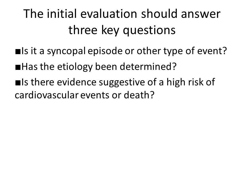 The initial evaluation should answer three key questions ■ Is it a syncopal episode or other type of event? ■ Has the etiology been determined? ■ Is t
