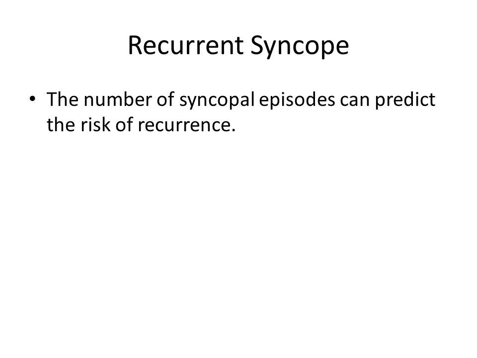 Recurrent Syncope The number of syncopal episodes can predict the risk of recurrence.