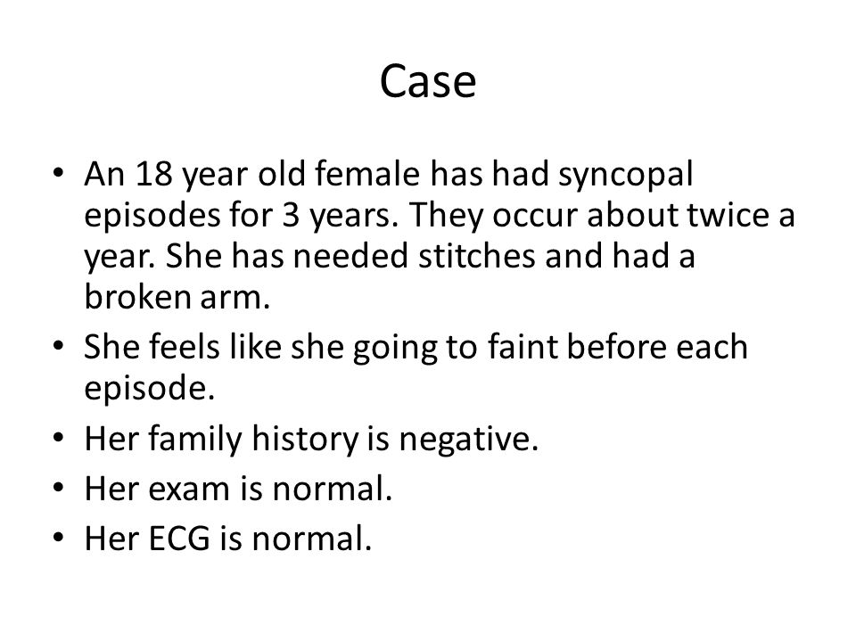 Case An 18 year old female has had syncopal episodes for 3 years. They occur about twice a year. She has needed stitches and had a broken arm. She fee