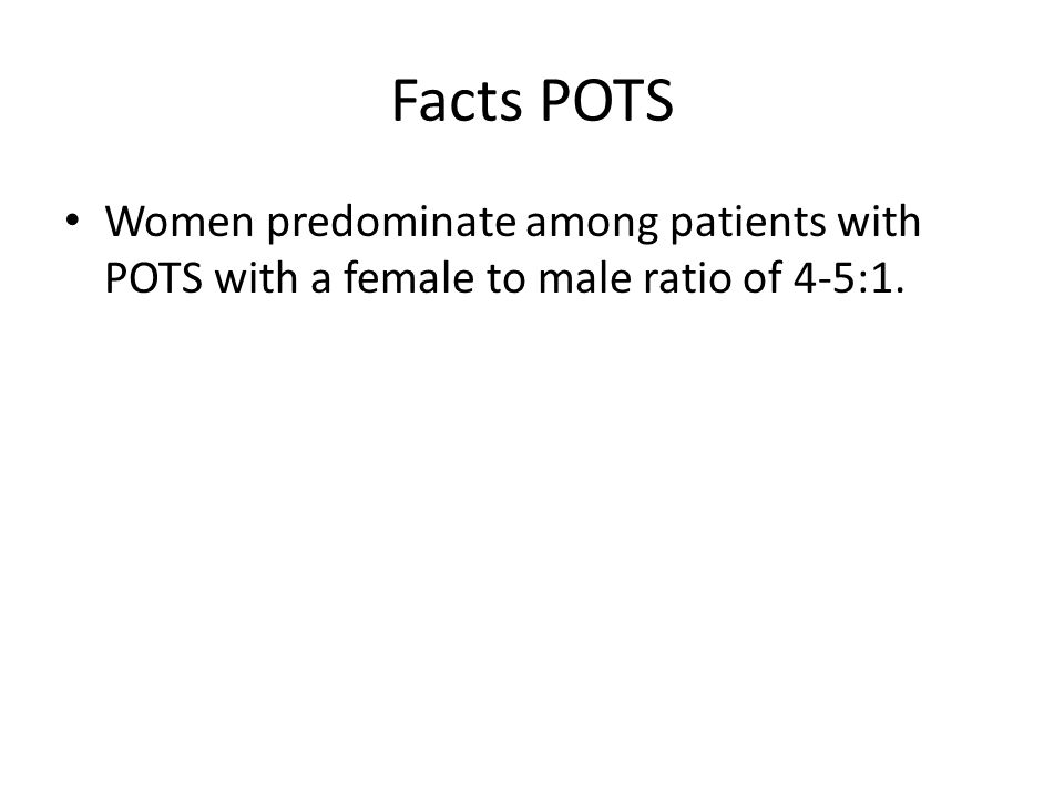 Facts POTS Women predominate among patients with POTS with a female to male ratio of 4-5:1.