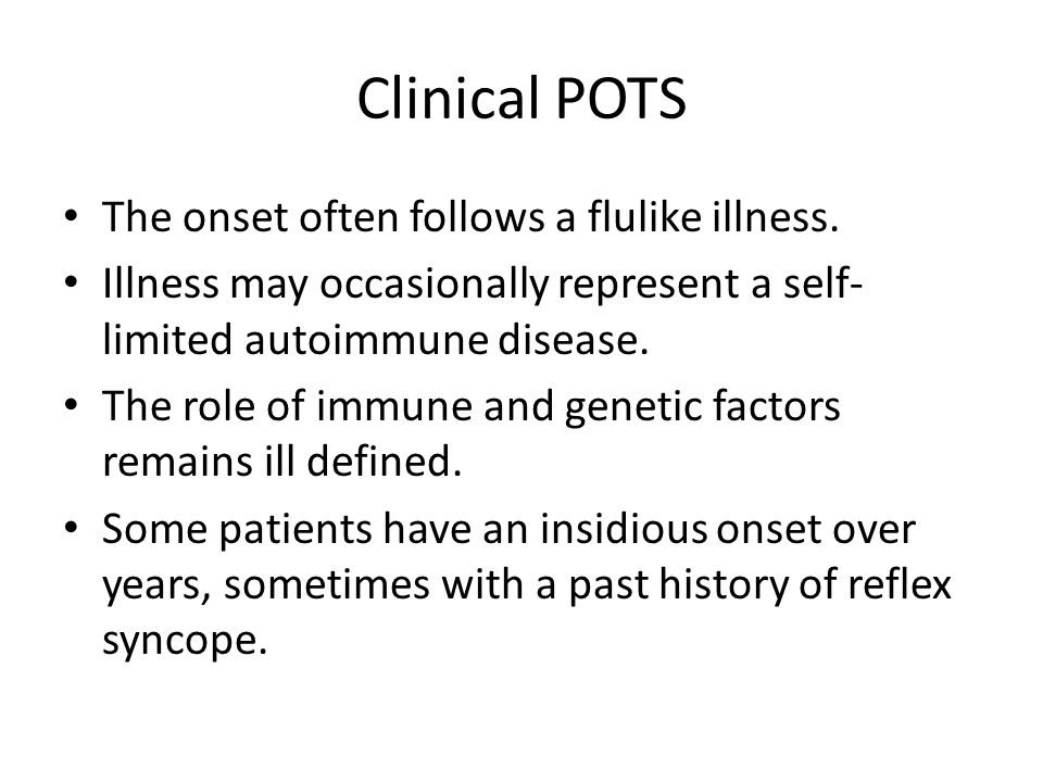 Clinical POTS The onset often follows a flulike illness. Illness may occasionally represent a self- limited autoimmune disease. The role of immune and