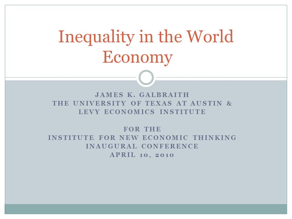 JAMES K. GALBRAITH THE UNIVERSITY OF TEXAS AT AUSTIN & LEVY ECONOMICS INSTITUTE FOR THE INSTITUTE FOR NEW ECONOMIC THINKING INAUGURAL CONFERENCE APRIL