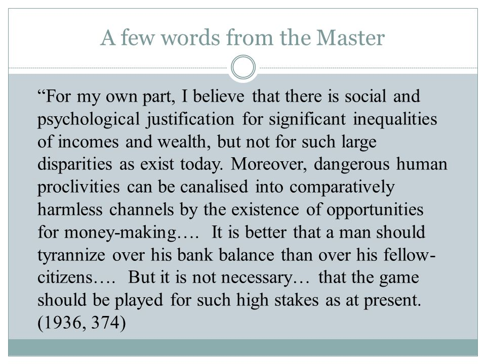 A few words from the Master For my own part, I believe that there is social and psychological justification for significant inequalities of incomes and wealth, but not for such large disparities as exist today.