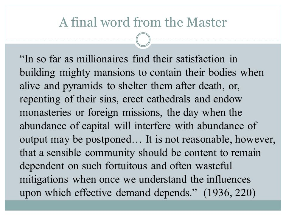 A final word from the Master In so far as millionaires find their satisfaction in building mighty mansions to contain their bodies when alive and pyramids to shelter them after death, or, repenting of their sins, erect cathedrals and endow monasteries or foreign missions, the day when the abundance of capital will interfere with abundance of output may be postponed… It is not reasonable, however, that a sensible community should be content to remain dependent on such fortuitous and often wasteful mitigations when once we understand the influences upon which effective demand depends. (1936, 220)