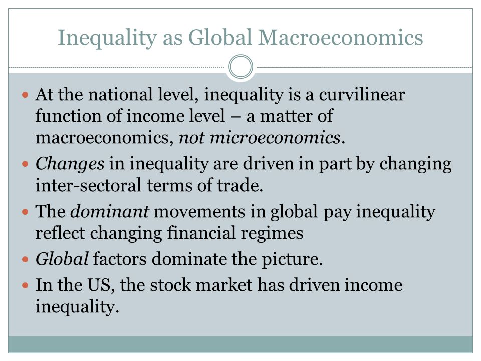 Inequality as Global Macroeconomics At the national level, inequality is a curvilinear function of income level – a matter of macroeconomics, not microeconomics.