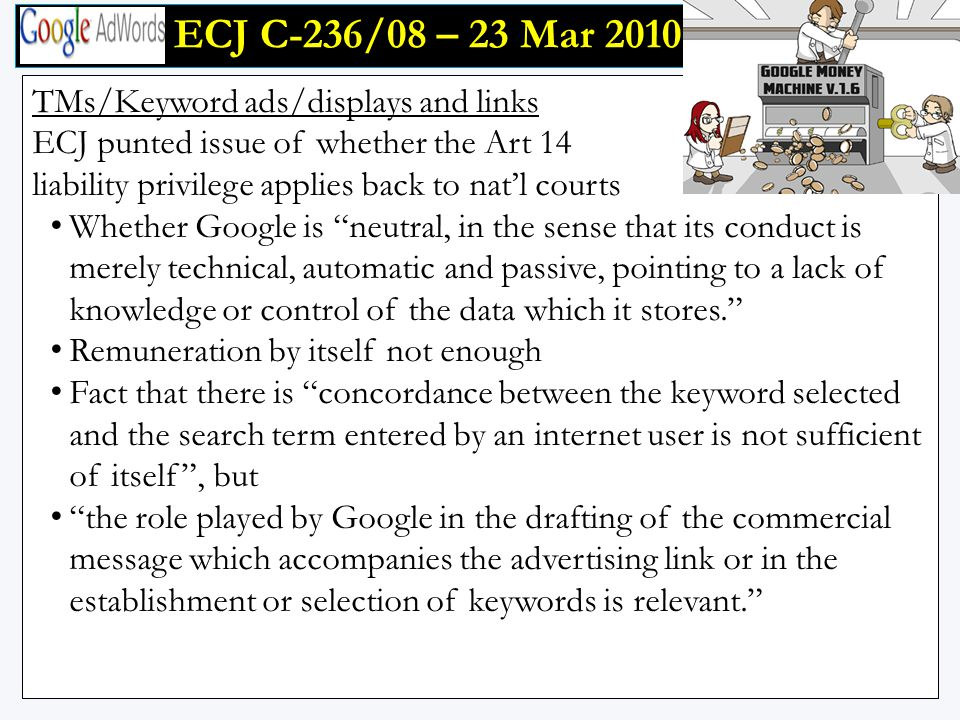 ECJ C-236/08 – 23 Mar 2010 ECJ C-236/08 – 23 Mar 2010 TMs/Keyword ads/displays and links ECJ punted issue of whether the Art 14 liability privilege applies back to nat'l courts Whether Google is neutral, in the sense that its conduct is merely technical, automatic and passive, pointing to a lack of knowledge or control of the data which it stores. Remuneration by itself not enough Fact that there is concordance between the keyword selected and the search term entered by an internet user is not sufficient of itself , but the role played by Google in the drafting of the commercial message which accompanies the advertising link or in the establishment or selection of keywords is relevant.