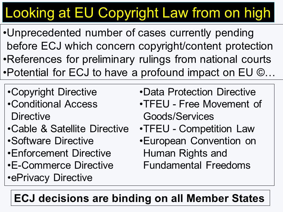 Looking at EU Copyright Law from on high Unprecedented number of cases currently pending before ECJ which concern copyright/content protection References for preliminary rulings from national courts Potential for ECJ to have a profound impact on EU ©… Copyright Directive Conditional Access Directive Cable & Satellite Directive Software Directive Enforcement Directive E-Commerce Directive ePrivacy Directive Data Protection Directive TFEU - Free Movement of Goods/Services TFEU - Competition Law European Convention on Human Rights and Fundamental Freedoms ECJ decisions are binding on all Member States