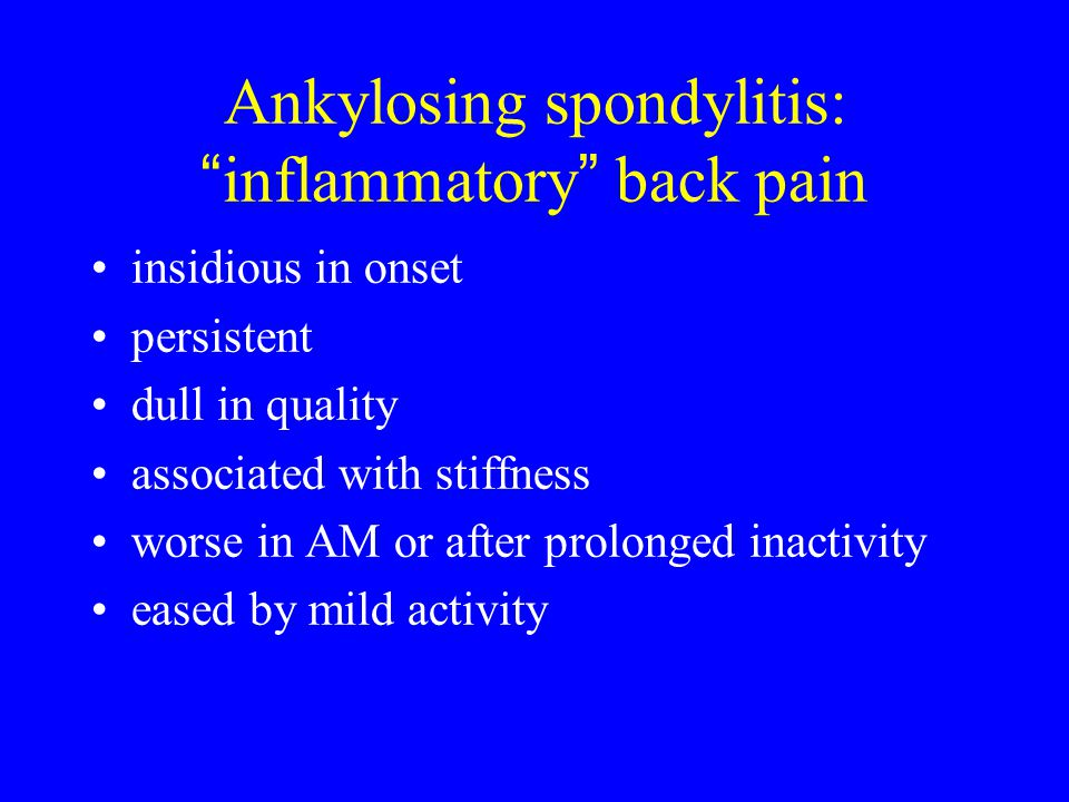 """Ankylosing spondylitis: """" inflammatory """" back pain insidious in onset persistent dull in quality associated with stiffness worse in AM or after prolon"""