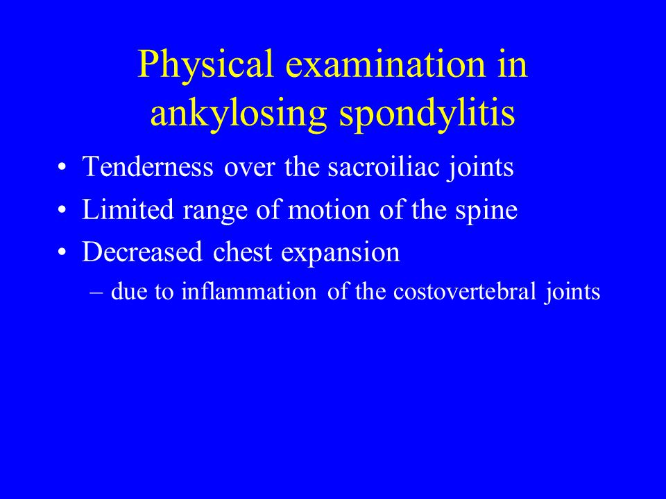 Physical examination in ankylosing spondylitis Tenderness over the sacroiliac joints Limited range of motion of the spine Decreased chest expansion –d