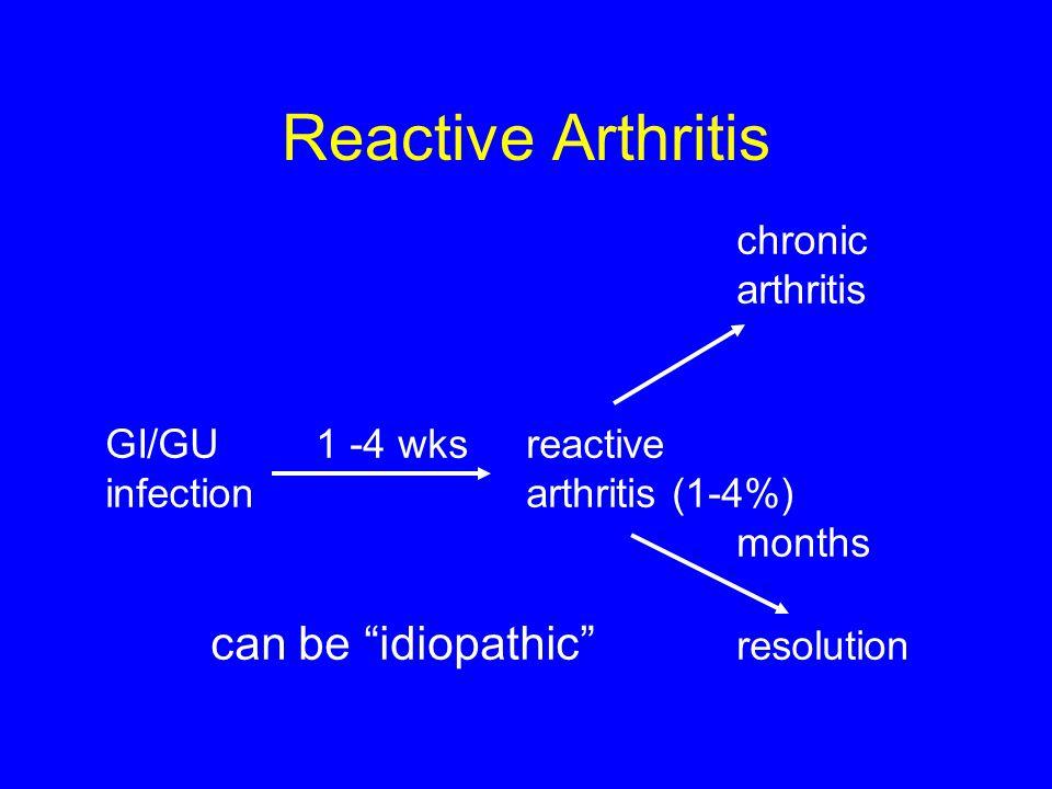 """Reactive Arthritis chronic arthritis GI/GU1 -4 wksreactive infectionarthritis (1-4%) months can be """"idiopathic"""" resolution"""